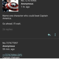 America, Anonymous, and Vietnam: NO 727676966  Anonymous  1 hr. ago  Name one character who could beat Captain  America.  Go ahead. I'll wait.  26 replies  No. 727677097  Anonymous  59 min. ago  727676966 (OP  Captain Vietnam