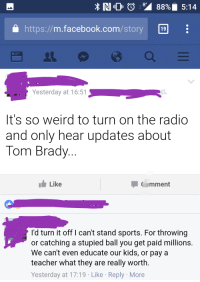 Football is the reason I spel no good: NO  88% 5:14  a https://m.facebook.com/story 19  Yesterday at 16:51  It's so weird to turn on the radio  and only hear updates about  Tom Brady  Like  mment  I'd turn it off I can't stand sports. For throwing  or catching a stupied ball you get paid millions  We can't even educate our kids, or paya  teacher what they are really worth.  Yesterday at 17:19 Like Reply More Football is the reason I spel no good