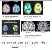 """Bad, Drugs, and Wat: NO ADHD  ADHD  Depressed  Not depressed  """"It's a made-up ilness designed to  sell drugs to my kids.""""  """"Get over yourself. Many people have  it worse than you.  Obsessive Compulsive Disorder  High Orbital Glucose Metabolism  Normal  Control  NORMAL  PTSD  Obsesslve  """"You're just picky and annoying Grow up""""  Wat happened wasn'hat bad. Quit  moping and get over it.  THE BRAIN CAN GET SICK TO0  Use your brain. Change your attitude. End mental  health stigma. The brain can get sick too. http://t.co/WCl3iybOKA"""