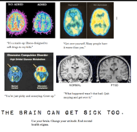 """Bad, Drugs, and Tumblr: NO ADHD  ADHD  Not depressed  """"It's a made-up illness designed to  sell drugs to my kids.""""  """"Get over yourself. Many people have  it worse than you  Obsessive Compulsive Disorder  High Orbital Glucose Metabolism  NORMAL  PTSD  Normal  Control  """"What happened wasn't that bad. Quit  moping and get over it.""""  """"You're just picky and annoying. Grow up.""""  THE BRAIN CAN GETSICK TOO.  Use your brain. Change your attitude. End mental  health stigma. <p><a class=""""tumblr_blog"""" href=""""http://sjw-proverbs.tumblr.com/post/53786052993/i-made-another-thing"""">sjw-proverbs</a>:</p> <blockquote> <p>I made another thing.</p> </blockquote>"""