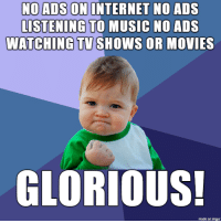 Internet, Life, and Movies: NO ADS ON INTERNET NO ADS  LISTENING TO MUSIC NO ADS  WATCHING TVSHOWS OR MOVIES  GLORIOUS!  made on imgur its the little successes which make life worth living.