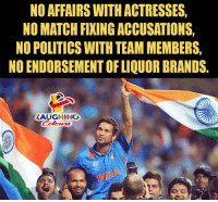 endorsement: NO AFFAIRS WITH ACTRESSES  NO MATCH FIXING ACCUSATIONS  NO POLITICS WITH TEAM MEMBERS,  NO ENDORSEMENT OF LIQUOR BRANDS.  LAUGHING