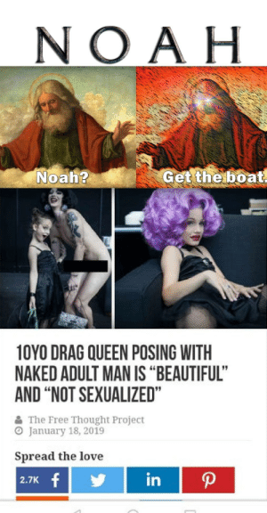 """LGBTABCDEFGHIJKLMNOPEDOPHILE𝙌: NO AH  Get the boat.  Noah?  10YO DRAG QUEEN POSING WITH  NAKED ADULT MAN IS """"BEAUTIFUL""""  AND """"NOT SEXUALIZED""""  The Free Thought Project  O January 18, 2019  Spread the love  in  2.7K f LGBTABCDEFGHIJKLMNOPEDOPHILE𝙌"""