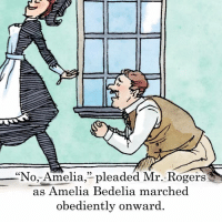 "mr rogers: ""No, Amelia,"" pleaded Mr. Rogers  as Amelia Bedelia marched  obediently onward"