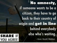 Agreed! #NoAmnesty: No amnesty,  if someone wants to be a  citizen, they have to go  back to their country of  origin and get in line  behind everybody  SHARE IF  else who's waiting.  YOU AGREE  Gov. Scott Walker Agreed! #NoAmnesty