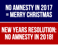 Thank You Conservative Grassroots For Keeping The Pressure On Congress In 2017... THEY LISTENED!  Get Rested & Ready For 2018! The Establishment Will Push For Amnesty Again & We Will Need YOUR Help To Stop It! #NoAmnesty #BuildTheWall: NO AMNESTY IN 2017  MERRY CHRISTMAS  NEW YEARS RESOLUTION  NO AMNESTY IN 2018 Thank You Conservative Grassroots For Keeping The Pressure On Congress In 2017... THEY LISTENED!  Get Rested & Ready For 2018! The Establishment Will Push For Amnesty Again & We Will Need YOUR Help To Stop It! #NoAmnesty #BuildTheWall