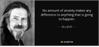 "Tumblr, Anxiety, and Blog: No amount of anxiety makes any  difference to anything that is going  to happen.  Alan Watts  AZ QUOTES <p><a href=""http://great-quotes.tumblr.com/post/159503274027/image-alan-watts-on-anxiety-more-cool-quotes"" class=""tumblr_blog"">great-quotes</a>:</p>  <blockquote><p>[image] Alan watts on anxiety<br/><br/><a href=""http://cool-quotes.net/"">MORE COOL QUOTES!</a></p></blockquote>"