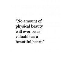 "Beautiful, Heart, and Physical: ""No amount of  physical beauty  will ever be as  valuable as a  beautiful heart."""