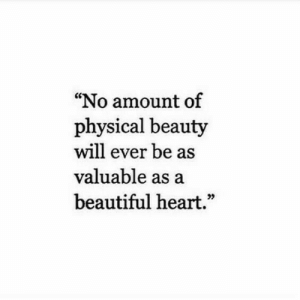 """Beautiful, Heart, and Physical: """"No amount of  physical beauty  will ever be as  valuable as a  beautiful heart.""""  95"""