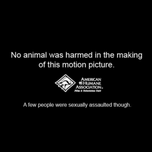 No Animals Were Harmed in the Making of this motion picture: No animal was harmed in the making  of this motion picture  AMERICAN  HuMANE  ASSOCIATION.  A few people were sexually assaulted though. No Animals Were Harmed in the Making of this motion picture