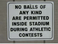Kindness, Funny Signs, and Athletics: NO BALLS OF  ANY KIND  ARE PERMITTED  INSIDE STADIUM  DURING ATHLETIC  CONTESTS Hey, it's the rule...