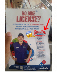 Memes, Domino's, and Dominoes: NO BIKE  LICENSE?  NO PROBLEM! IF YOU ARE 16 YEARS AND ABOVE  AND HAVE A PASSION FOR RUNNING  WHY NOT JOIN US ASA PIZZA RUNNER.  PIZZA  RUNNER  FULL  $1,800  /Month  PART TIME  BASK ART UP TO  Hour  DAILY DOCKET's UP10  $3 Delivery  Demina  DELIVERY AREA  WITHIN 5 MIN  WALKING DISTANCt  FROM STORI.  For more flexible ways  to work with us.  t contact us today  JOIN US  09424 3003  NOW!  HR DOMINOS.COM.SG  Domino's  OWWW DOMINOS COM.SG What?! PIZZA RUNNER as a job?!??? 🏃🏼🍕