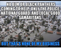 America, Facebook, and God: NO BLM OR BLACK PANTHERS  COMING HELPGONDY THE POLICE  NATIONAL GUARD AND LOCAL GOOD  SAMARITANS  BUT THATS NONE OF MY BUSINESS Please pray for Louisiana right now. Being through one flood has shown me how serious they really are. May God watch over all those in need. prayforlouisiana louisianaflood2016 louisiana louisianaflood liberals libbys libtards liberallogic liberal ccw247 conservative constitution stophillary2016 nobama stupidliberals merica america stupiddemocrats donaldtrump trump2016 patriot trump yeeyee hillno hillary2016 readyforhillary clinton2016 maga Add me on Snapchat and get to know me. Don't be a stranger: thetypicallibby Partners: @right_wing_conservative_ian 🐍 @tomorrowsconservatives 🇺🇸 @too_savage_for_democrats 🐍 @conservative.patriot 🇺🇸 @always.right 🐘 TURN ON POST NOTIFICATIONS! Make sure to check out our joint Facebook - The Political Savages Joint Instagram - @thepoliticalsavages Joint Twitter - @wethreesavages Follow my backup page: @the_typical_liberal_backup
