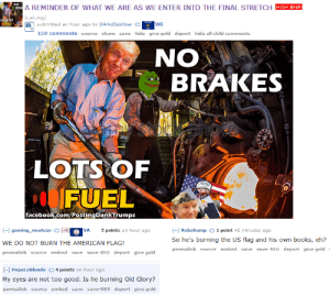 r/The_Donald meme maker screws up, shows Trump burning the flag ...: NO  BRA  A REMINDER OF WHAT WE ARE AS WE ENTER INTO THE FINAL STRETCH  HIGH ENER  (i.sli.mg)  LOTS OF  FUEL  submitted an hour ago by D4rkd3str0yer  WI  150 comments source share save  hide give gold deport hide all child comments  ON  BRAKES  ang  LOTS OF  FUEL  foUR  facebook.com/PostingDankTrumps  - gaming murican  [-4]  VA  5 points an hour ago  -] Robohump  1 point 42 minutes ago  So he's burning the US flag and his own books, eh?  WE DO NOT BURN THE AMERICAN FLAG!  permalink source embed save save-RES deport give gold  permalink source embed save save-RES deport give gold  4 points an hour ago  [-] PepeLeBlonde  My eyes are not too good. Is he burning Old Glory?  permalink source embed  save save-REs deport give gold r/The_Donald meme maker screws up, shows Trump burning the flag ...