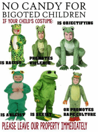 Candy, Children, and Sex: NO CANDY FOR  BIGOTED CHILDREN  IF YOUR CHILD'S COSTUME:  IS OBJECTIFYING  IS RA  OR PROMOTES  IS AB  IS SEX  RAPE CULTURE  PLEASE LEAE OUR PROPERTY IMMEDIATELY