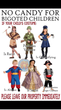 """Anaconda, Candy, and Children: NO CANDY FOR  BIGOTED CHILDREN  IF YOUR CHILD'S COSTUME  Promotes  dolence  Is Racist  Is Q1 ifying  notes  Is Ableist  Is Seist Rape Culture  PLEASE LEAVE OUR PROPERTY IMMEDIATELY <p><a href=""""http://memehumor.tumblr.com/post/151494275203/youve-be-got-to-be-kidding-me-all-posted-in"""" class=""""tumblr_blog"""">memehumor</a>:</p>  <blockquote><p>You've be got to be kidding me… (all posted in 100% seriousness)</p></blockquote>"""