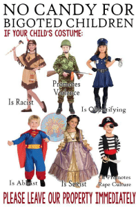 """Candy, Children, and Fucking: NO CANDY FOR  BIGOTED CHILDREN  IF YOUR CHILD'S COSTUME:  romotes  olence  Is Racist  Is  tifvVin  Promotes  Is Ableist  s Sexist  Rape Culture  PLEASE LEAVE OUR PROPERTY IMMEDIATELY <p><a href=""""http://memehumor.tumblr.com/post/151555232368/are-you-fucking-kidding-me"""" class=""""tumblr_blog"""">memehumor</a>:</p>  <blockquote><p>Are you fucking kidding me…</p></blockquote>"""