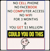 dude: NO CELL  PHONE  NO FACE  BOOK  NO COMPUTER ACCESS  NO WIFI  FOR 3 MONTHS  YOU GET  3 MILLION  COULD YOU DOTHIS dude