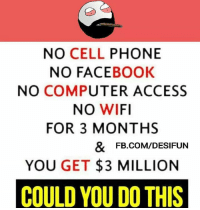 Computers, Access, and Computer: NO CELL  PHONE  NO FACE  BOOK  NO COMPUTER ACCESS  NO WIFI  FOR 3 MONTHS  & FB.COM/DESIFUN  YOU GET 3 MILLION  COULD YOU THIS Double Tap if u can 💰💸😍
