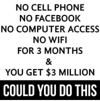 Dank, 🤖, and Cell Phone: NO CELL PHONE  NO FACEBOOK  NO COMPUTER ACCESS  NO WIFI  FOR 3 MONTHS  YOU GET $3 MILLION  COULD YOU DO THIS Could you do this? http://9gag.com/gag/aDwAGp7?ref=fbp