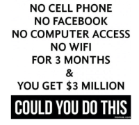 Dank, 🤖, and Cell Phone: NO CELL PHONE  NO FACEBOOK  NO COMPUTER ACCESS  NO WIFI  FOR 3 MONTHS  YOU GET $3 MILLION  COULD YOU DO THIS  memes. COM Could you do it?