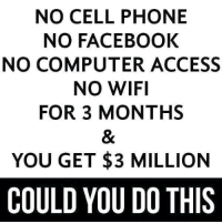 The greatest dilemma in human history.: NO CELL PHONE  NO FACEBOOK  NO COMPUTER ACCESS  NO WIFI  FOR 3 MONTHS  YOU GET $3 MILLION  COULD YOU DO THIS The greatest dilemma in human history.