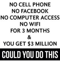 Facebook, Memes, and Phone: NO CELL PHONE  NO FACEBOOK  NO COMPUTER ACCESS  NO WIFI  FOR 3 MONTHS  YOU GET $3 MILLION  COULD YOU DO THIS Could you do this?