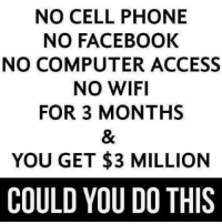 Facebook, Memes, and Phone: NO CELL PHONE  NO FACEBOOK  NO COMPUTER ACCESS  NO WIFI  FOR 3 MONTHS  YOU GET $3 MILLION  COULD YOU DO THIS