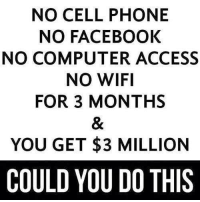 Computers, Dank, and Facebook: NO CELL PHONE  NO FACEBOOK  NO COMPUTER ACCESS  NO WIFI  FOR 3 MONTHS  YOU GET $3 MILLION  COULD YOU DO THIS