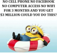 Computers, Facebook, and Memes: NO CELL PHONE NO FACEBOOK  NO COMPUTER ACCESS NO WIFI  FOR 3 MONTHS AND YOU GET  $3 MILLION COULD YOU DO THIS?