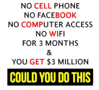 No Cell Phone: NO CELL  PHONE  NO FACEBOOK  NO COMPUTER ACCESS  NO WIFI  FOR 3 MONTHS  YOU GET  $3 MILLION  COULD YOU DOTHIS