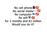 No Cell Phone: No cell phone  So  No social media  S  No Computer  S  No wifi  GS  for 3 months and $3 million  Would you do it?