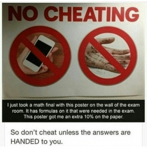 Cheating, Thank You, and Math: NO CHEATING  l just took a math final with this poster on the wall of the exam  room. It has formulas on it that were needed in the exam.  This poster got me an extra 10% on the paper.  So don't cheat unless the answers are  HANDED to you. Thank you, poster