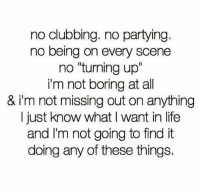 """Life, Clubbing, and All: no clubbing. no partying  no being on every scene  no """"turning up""""  i'm not boring at all  & i'm not missing out on anything  I just know what I want in life  and I'm not going to find it  doing any of these things. Just so you know"""