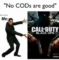 "Same, same Credit: @funny.cod.jokes -J: ""No CODs are good""  Efunny cod jokes  Me:  CALL DUTY  BLACK OPS  ACIMEON Same, same Credit: @funny.cod.jokes -J"