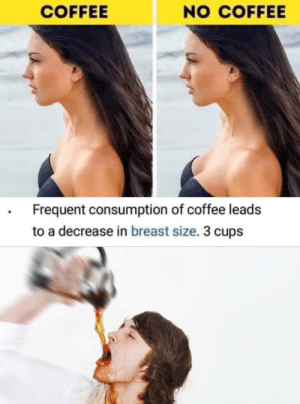 Coffee, Breast, and Consumption: NO COFFEE  COFFEE  Frequent consumption of coffee leads  to a decrease in breast size. 3 cups CHU CHUG CHUG