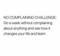 Life, Memes, and 🤖: NO COMPLAINING CHALLENGE:  Go a week without complaining  about anything and see how it  changes your life and team  0 Could you do it?