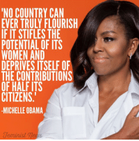 """LIKE our page Feminist News for more!: """"NO COUNTRY CAN  EVER TRULY FLOURISH  IF IT STIFLES THE  POTENTIAL OF ITS  WOMEN AND  DEPRIVES ITSELF OF  THE CONTRIBUTIONS  OF HALF ITS  CITIZENS  MICHELLE OBAMA  eninist LIKE our page Feminist News for more!"""