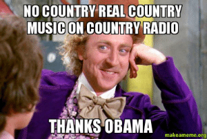 Music, Obama, and Radio: NO COUNTRY REAL COUNTRY  MUSICON COUNTRY RADIO  THANKS OBAMA  makeameme.org No country real country music on country radio Thanks Obama - | Make ...