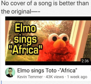 """Africa, Elmo, and Yeah: No cover of a song is better than  the original-  Elmo  sings  Africa  2:36  Elmo sings Toto -""""Africa""""  Kevin Temmer 43K views 1 week ageo Yeah, I spread it"""