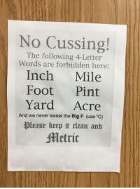 Found in a high school science classroom: No Cussing!  The following 4-Letter  Words are forbidden here:  Inch Mile  Foot Pint  Yard Acre  And we never swear the Big F (use °C)  please heep it clean anb  etric Found in a high school science classroom