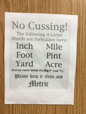Found in a high school science classroom via /r/funny https://ift.tt/2TRm80x: No Cussing!  The following 4-Letter  Words are forbidden here:  Inch Mile  Foot Pint  Yard Acre  And we never swear the Big F (use °C)  please heep it clean anb  etric Found in a high school science classroom via /r/funny https://ift.tt/2TRm80x