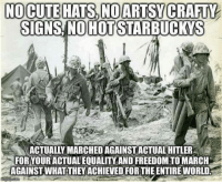 NO CUTE HATS, NO ARTS CRAFTY  SIGNS NO HOTSTARBUCKYS  ACTUALLY MARCHED AGAINSTACTUAL HITLER  FOR YOURACTUALEQUALITY AND FREEDOMTOMARCH  AGAINST WHATTHEY ACHIEVED FORTHEENTIRE WORLD. ~ Hollie