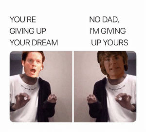 Get your head in the game Troy: NO DAD,  YOU'RE  GIVING UP  I'M GIVING  YOUR DREAM  UP YOURS Get your head in the game Troy