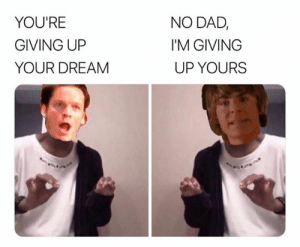 That hit me hard bro: NO DAD,  YOU'RE  I'M GIVING  GIVING UP  UP YOURS  YOUR DREAM That hit me hard bro