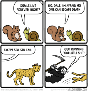 Memes, Shit, and Death: NO, DALE, I'M AFRAID NO  ONE CAN ESCAPE DEATH  SNAILS LIVE  FOREVER, RIGHT?  QUIT RUNNING  YOU LITTLE SHIT!  EXCEPT STU. STU CAN.  @MrLovenstein MRLOVENSTEIN.COM  THIS COMIC MADE POSSIBLE THANKS TO SHIBBY SAYS Cheet Death.  Secret Panel HERE 🐆 mrlovenstein.com/comic/856