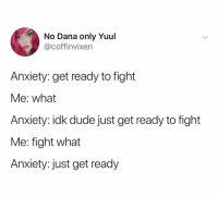 @coffinvixen: No Dana only Yuul  @coffinvixen  Anxiety: get ready to fight  Me: what  Anxiety: idk dude just get ready to fight  Me: fight what  Anxiety: just get ready @coffinvixen