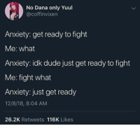 Dude, Anxiety, and Fight: No Dana only Yuul  @coffinvixen  Anxiety: get ready to fight  Me: what  Anxiety: idk dude just get ready to fight  Me: fight what  Anxiety: just get ready  12/8/18, 8:04 AM  26.2K Retweets 116K Likes Get f**king ready
