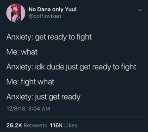 Dude, Anxiety, and Fight: No Dana only Yuul  coffinvixen  Anxiety: get ready to fight  Me: what  Anxiety: idk dude just get ready to fight  Me: fight what  Anxiety: just get ready  12/8/18, 8:04 AM  26.2K Retweets 116K Likes