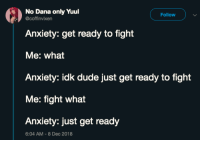 Dude, Anxiety, and MeIRL: No Dana only Yuul  coffinvixen  Follow  Anxiety: get ready to fight  Me: what  Anxiety: idk dude just get ready to fight  Me: fight what  Anxiety: just get ready  6:04 AM-8 Dec 2018 meirl